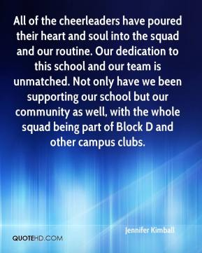 Jennifer Kimball  - All of the cheerleaders have poured their heart and soul into the squad and our routine. Our dedication to this school and our team is unmatched. Not only have we been supporting our school but our community as well, with the whole squad being part of Block D and other campus clubs.