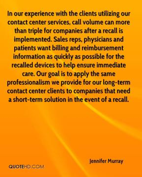 Jennifer Murray  - In our experience with the clients utilizing our contact center services, call volume can more than triple for companies after a recall is implemented. Sales reps, physicians and patients want billing and reimbursement information as quickly as possible for the recalled devices to help ensure immediate care. Our goal is to apply the same professionalism we provide for our long-term contact center clients to companies that need a short-term solution in the event of a recall.
