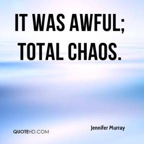It was awful; total chaos.