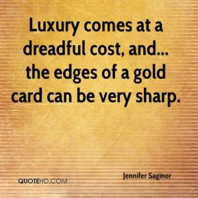 Luxury comes at a dreadful cost, and... the edges of a gold card can be very sharp.
