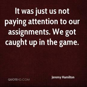 Jeremy Hamilton  - It was just us not paying attention to our assignments. We got caught up in the game.