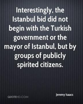 Jeremy Isaacs  - Interestingly, the Istanbul bid did not begin with the Turkish government or the mayor of Istanbul, but by groups of publicly spirited citizens.