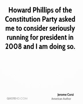 Jerome Corsi - Howard Phillips of the Constitution Party asked me to consider seriously running for president in 2008 and I am doing so.