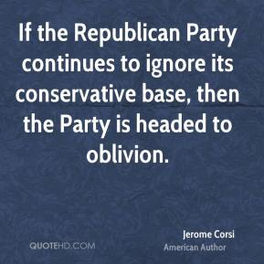 Jerome Corsi - If the Republican Party continues to ignore its conservative base, then the Party is headed to oblivion.