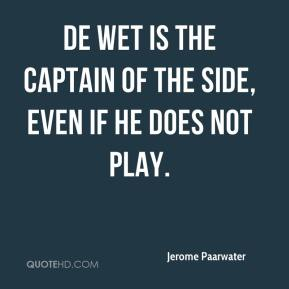 Jerome Paarwater  - De Wet is the captain of the side, even if he does not play.
