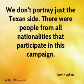 Jerry Hopkins  - We don't portray just the Texan side. There were people from all nationalities that participate in this campaign.