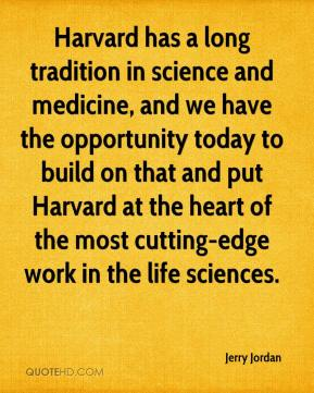 Jerry Jordan  - Harvard has a long tradition in science and medicine, and we have the opportunity today to build on that and put Harvard at the heart of the most cutting-edge work in the life sciences.