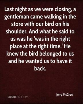 Jerry McGrew  - Last night as we were closing, a gentleman came walking in the store with our bird on his shoulder. And what he said to us was he 'was in the right place at the right time.' He knew the bird belonged to us and he wanted us to have it back.