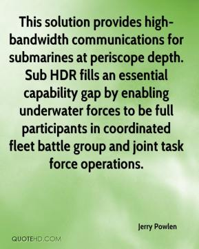 Jerry Powlen  - This solution provides high-bandwidth communications for submarines at periscope depth. Sub HDR fills an essential capability gap by enabling underwater forces to be full participants in coordinated fleet battle group and joint task force operations.