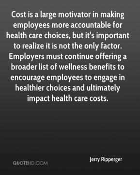 Jerry Ripperger  - Cost is a large motivator in making employees more accountable for health care choices, but it's important to realize it is not the only factor. Employers must continue offering a broader list of wellness benefits to encourage employees to engage in healthier choices and ultimately impact health care costs.