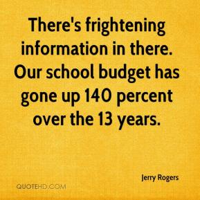 Jerry Rogers  - There's frightening information in there. Our school budget has gone up 140 percent over the 13 years.