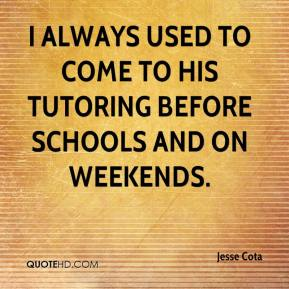 Jesse Cota  - I always used to come to his tutoring before schools and on weekends.