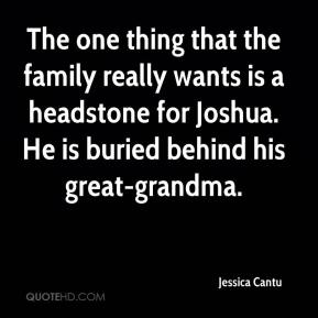 Jessica Cantu  - The one thing that the family really wants is a headstone for Joshua. He is buried behind his great-grandma.