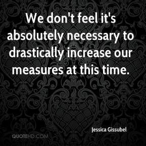 Jessica Gissubel  - We don't feel it's absolutely necessary to drastically increase our measures at this time.