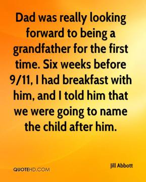 Jill Abbott  - Dad was really looking forward to being a grandfather for the first time. Six weeks before 9/11, I had breakfast with him, and I told him that we were going to name the child after him.