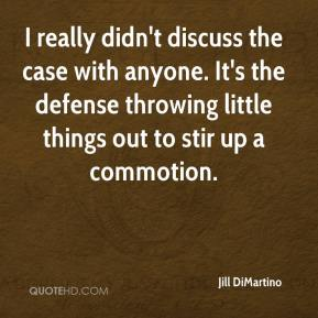 Jill DiMartino  - I really didn't discuss the case with anyone. It's the defense throwing little things out to stir up a commotion.