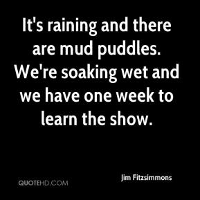 Jim Fitzsimmons  - It's raining and there are mud puddles. We're soaking wet and we have one week to learn the show.