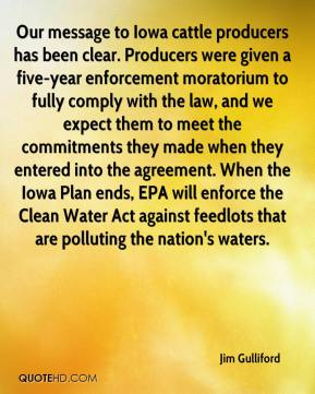 Jim Gulliford  - Our message to Iowa cattle producers has been clear. Producers were given a five-year enforcement moratorium to fully comply with the law, and we expect them to meet the commitments they made when they entered into the agreement. When the Iowa Plan ends, EPA will enforce the Clean Water Act against feedlots that are polluting the nation's waters.