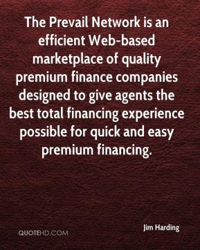 Jim Harding  - The Prevail Network is an efficient Web-based marketplace of quality premium finance companies designed to give agents the best total financing experience possible for quick and easy premium financing.
