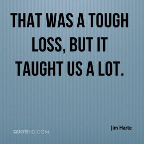 Jim Harte  - That was a tough loss, but it taught us a lot.