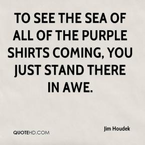Jim Houdek  - To see the sea of all of the purple shirts coming, you just stand there in awe.