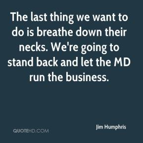 Jim Humphris  - The last thing we want to do is breathe down their necks. We're going to stand back and let the MD run the business.