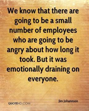 Jim Johannson  - We know that there are going to be a small number of employees who are going to be angry about how long it took. But it was emotionally draining on everyone.