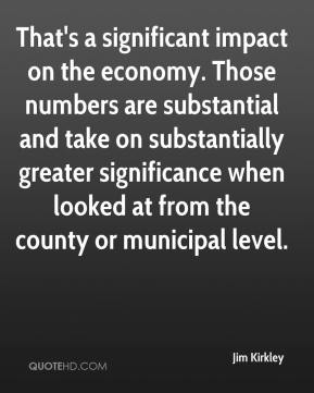 Jim Kirkley  - That's a significant impact on the economy. Those numbers are substantial and take on substantially greater significance when looked at from the county or municipal level.