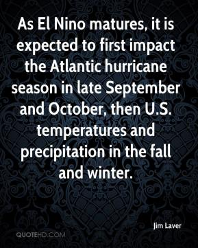 Jim Laver  - As El Nino matures, it is expected to first impact the Atlantic hurricane season in late September and October, then U.S. temperatures and precipitation in the fall and winter.