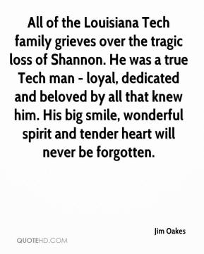 Jim Oakes  - All of the Louisiana Tech family grieves over the tragic loss of Shannon. He was a true Tech man - loyal, dedicated and beloved by all that knew him. His big smile, wonderful spirit and tender heart will never be forgotten.