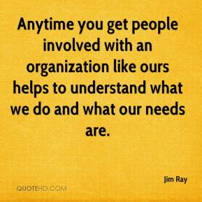 Anytime you get people involved with an organization like ours helps to understand what we do and what our needs are.