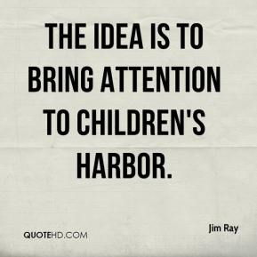Jim Ray  - The idea is to bring attention to Children's Harbor.