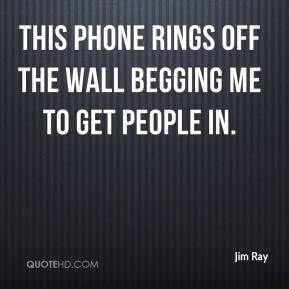 Jim Ray  - This phone rings off the wall begging me to get people in.