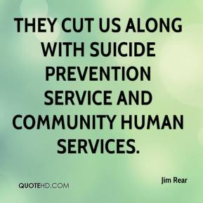 Jim Rear  - They cut us along with Suicide Prevention Service and Community Human Services.