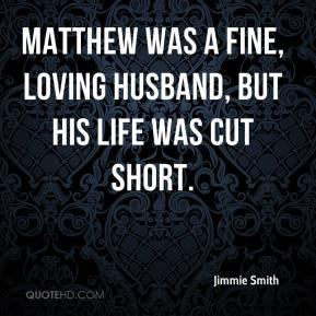 Jimmie Smith  - Matthew was a fine, loving husband, but his life was cut short.
