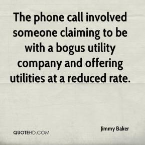 Jimmy Baker  - The phone call involved someone claiming to be with a bogus utility company and offering utilities at a reduced rate.