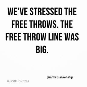 Jimmy Blankenship  - We've stressed the free throws. The free throw line was big.