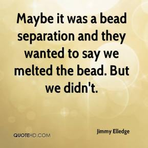 Jimmy Elledge  - Maybe it was a bead separation and they wanted to say we melted the bead. But we didn't.