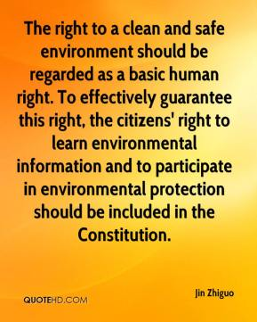 Jin Zhiguo  - The right to a clean and safe environment should be regarded as a basic human right. To effectively guarantee this right, the citizens' right to learn environmental information and to participate in environmental protection should be included in the Constitution.