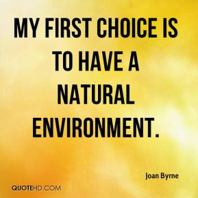 Joan Byrne  - My first choice is to have a natural environment.