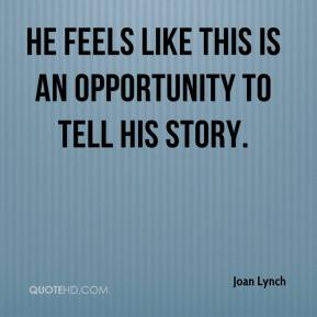 Joan Lynch  - He feels like this is an opportunity to tell his story.