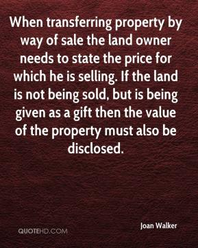 Joan Walker  - When transferring property by way of sale the land owner needs to state the price for which he is selling. If the land is not being sold, but is being given as a gift then the value of the property must also be disclosed.