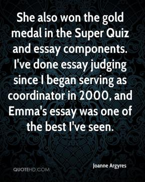 Joanne Argyres  - She also won the gold medal in the Super Quiz and essay components. I've done essay judging since I began serving as coordinator in 2000, and Emma's essay was one of the best I've seen.