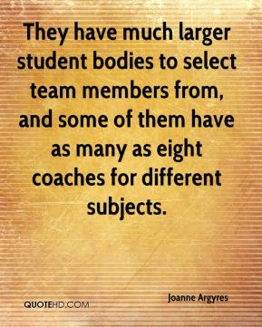 Joanne Argyres  - They have much larger student bodies to select team members from, and some of them have as many as eight coaches for different subjects.