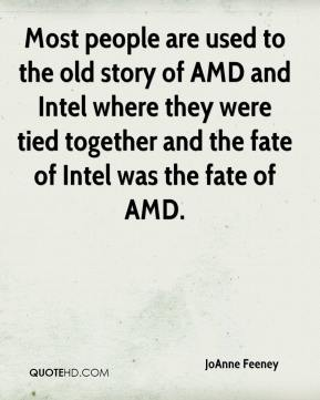 JoAnne Feeney  - Most people are used to the old story of AMD and Intel where they were tied together and the fate of Intel was the fate of AMD.