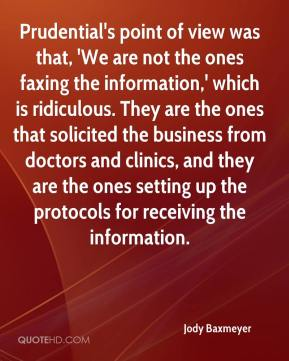 Jody Baxmeyer  - Prudential's point of view was that, 'We are not the ones faxing the information,' which is ridiculous. They are the ones that solicited the business from doctors and clinics, and they are the ones setting up the protocols for receiving the information.
