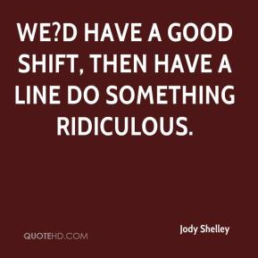 Jody Shelley  - We?d have a good shift, then have a line do something ridiculous.