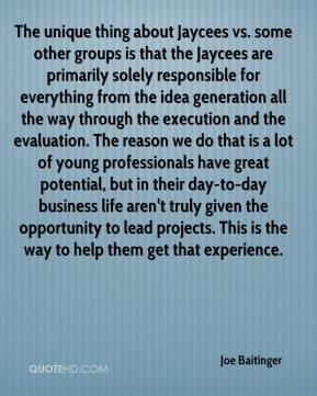 Joe Baitinger  - The unique thing about Jaycees vs. some other groups is that the Jaycees are primarily solely responsible for everything from the idea generation all the way through the execution and the evaluation. The reason we do that is a lot of young professionals have great potential, but in their day-to-day business life aren't truly given the opportunity to lead projects. This is the way to help them get that experience.