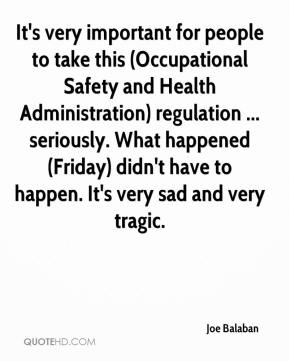 Joe Balaban  - It's very important for people to take this (Occupational Safety and Health Administration) regulation ... seriously. What happened (Friday) didn't have to happen. It's very sad and very tragic.