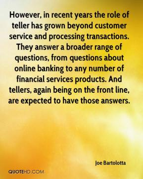 Joe Bartolotta  - However, in recent years the role of teller has grown beyond customer service and processing transactions. They answer a broader range of questions, from questions about online banking to any number of financial services products. And tellers, again being on the front line, are expected to have those answers.